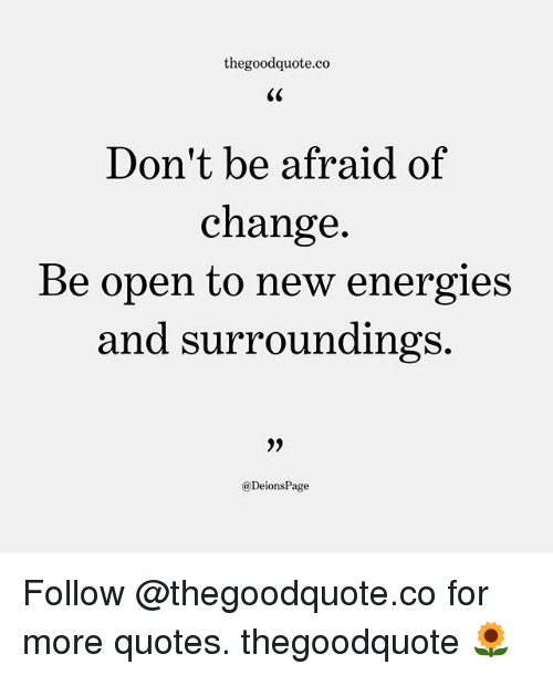 Thegoodquoteco Dont Be Afraid of Change Be Open to New Energies and Surr...