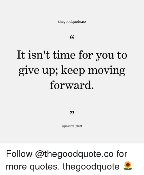 Memes, Quotes, and Time: thegoodquote.co  It isn't time for vou to  give up; keep moving  forward  9)  @positive plant Follow @thegoodquote.co for more quotes. thegoodquote 🌻
