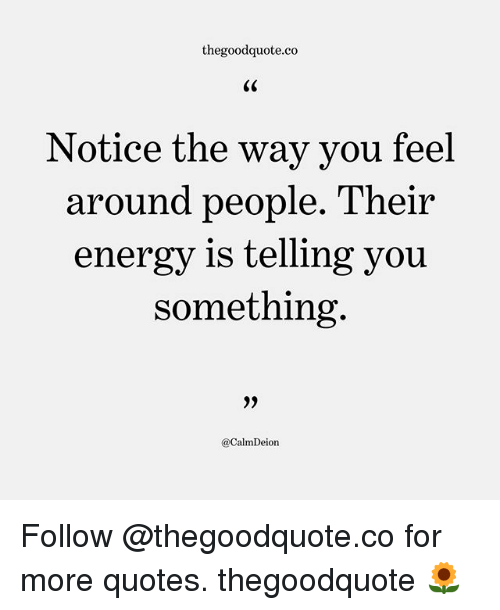 Energy, Memes, and Quotes: thegoodquote.co  Notice the way vou feel  around people. Their  energy is telling you  something  @CalmDeion Follow @thegoodquote.co for more quotes. thegoodquote 🌻