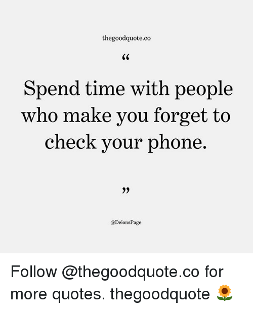 Memes, Phone, and Quotes: thegoodquote.co  Spend time with people  who make you forget to  check your phone  @DeionsPage Follow @thegoodquote.co for more quotes. thegoodquote 🌻