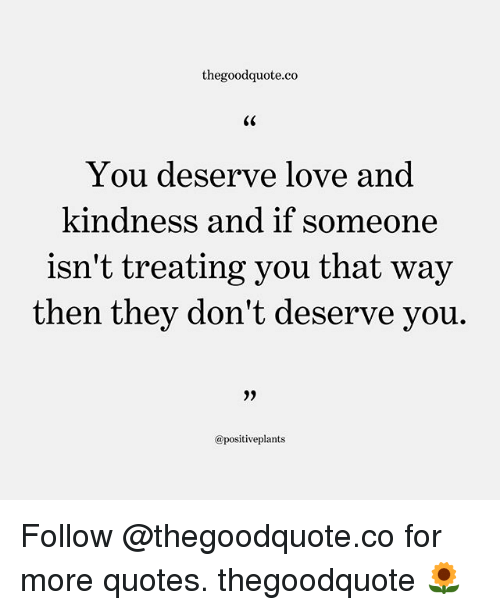 Love, Memes, and Quotes: thegoodquote.co  You deserve love and  kindness and if someone  isn't treating you that way  then they don't deserve vou.  9)  @positiveplants Follow @thegoodquote.co for more quotes. thegoodquote 🌻