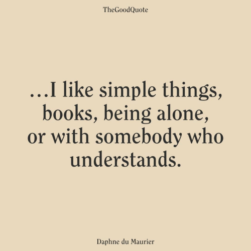 daphne: TheGoodQuote  ...I like simple things,  books, being alone,  or with somebody who  understands.  Daphne du Maurier