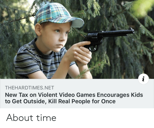 about time: THEHARDTIMES.NET  New Tax on Violent Video Games Encourages Kids  to Get Outside, Kill Real People for Once About time