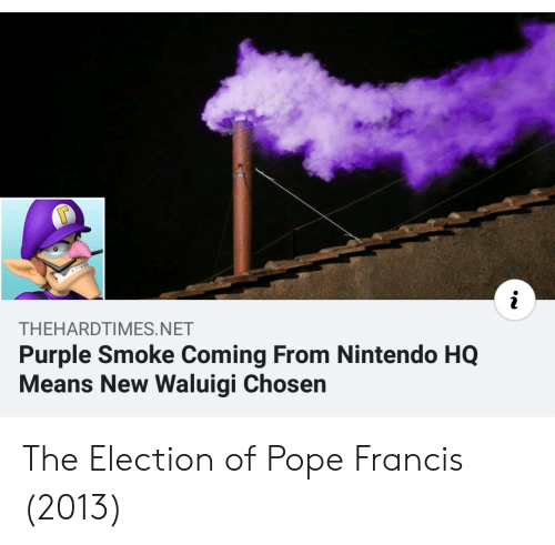 Pope Francis: THEHARDTIMES.NET  Purple Smoke Coming From Nintendo HQ  Means New Waluigi Chosen The Election of Pope Francis (2013)