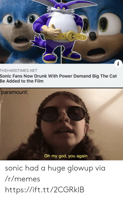 you again: THEHARDTIMES.NET  Sonic Fans Now Drunk With Power Demand Big The Cat  Be Added to the Film  paramount:  Oh my god, you again sonic had a huge glowup via /r/memes https://ift.tt/2CGRkIB