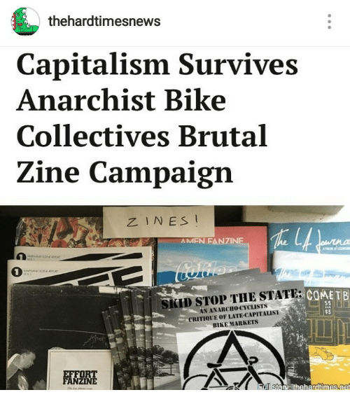 Anarcho: thehardtimesnews  Capitalism Survives  Anarchist Bike  Collectives Brutal  Zine Campaign  ZINES I  AMFN FANZINE  1  でCOME TB  SKID STOP THE STATE:  N ANARCHo-CYCLISTS  CRITIQUE OF LATE-CAPITALIST  BIKE MARKETS  $3
