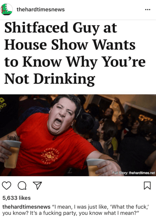 "Drinking, Fuck You, and Fucking: thehardtimesnews  Shitfaced Guy at  House Show Wants  to Know Why You're  Not Drinking  Full Story: thehardtimes.net  5,633 likes  thehardtimesnews ""I mean, I was just like, 'What the fuck'  you know? It's a fucking party, you know what I mean?"""