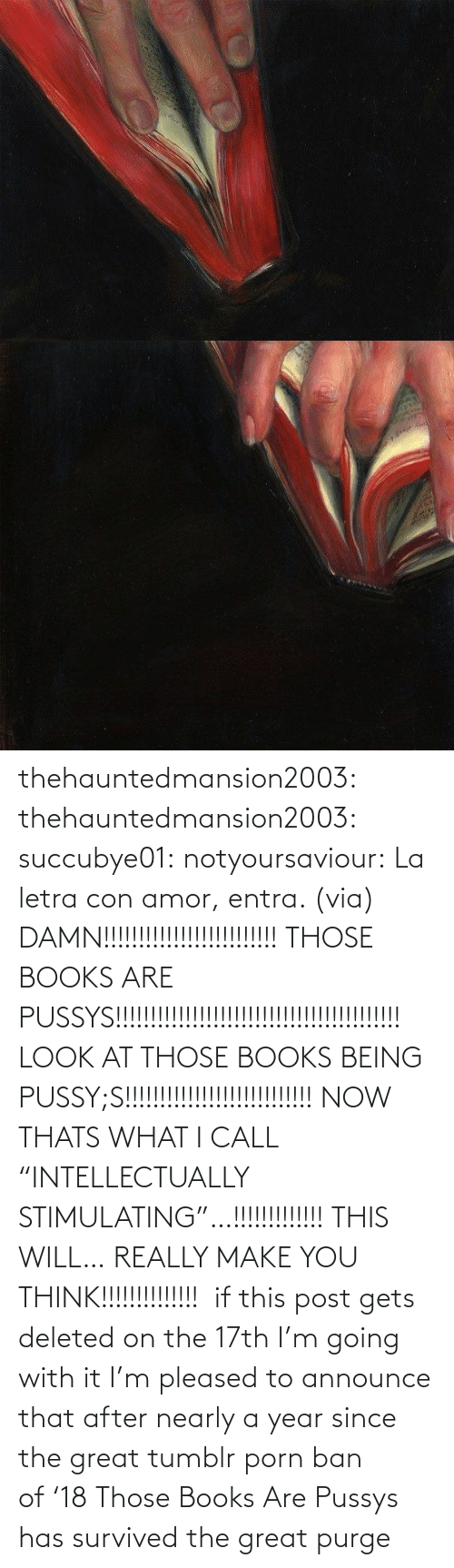 "facebook.com: thehauntedmansion2003: thehauntedmansion2003:  succubye01:  notyoursaviour:  La letra con amor, entra. (via)  DAMN!!!!!!!!!!!!!!!!!!!!!!!!! THOSE BOOKS ARE PUSSYS!!!!!!!!!!!!!!!!!!!!!!!!!!!!!!!!!!!!!!!!! LOOK AT THOSE BOOKS BEING PUSSY;S!!!!!!!!!!!!!!!!!!!!!!!!!!! NOW THATS WHAT I CALL ""INTELLECTUALLY STIMULATING""…!!!!!!!!!!!!! THIS WILL… REALLY MAKE YOU THINK!!!!!!!!!!!!!!   if this post gets deleted on the 17th I'm going with it  I'm pleased to announce that after nearly a year since the great tumblr porn ban of '18 Those Books Are Pussys has survived the great purge"