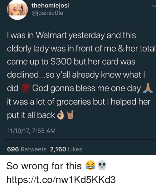 God, Memes, and Walmart: thehomiejosi  @josinicOle  I was in Walmart yesterday and this  elderly lady was in front of me & her total  came up to $300 but her card was  declined...so y'all already know what I  did God gonna bless me one day人  it was a lot of groceries but I helped her  put it all back  11/10/17, 7:55 AM  696 Retweets 2,160 Likes So wrong for this 😂💀 https://t.co/nw1Kd5KKd3