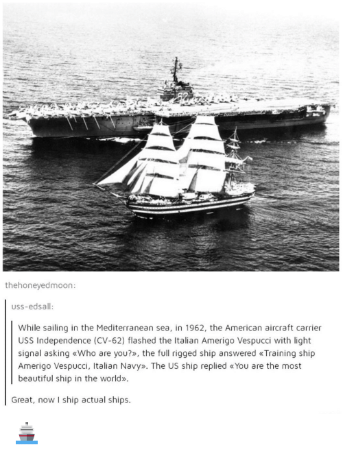 Italian Navy: thehoneyedmoon:  USS-edsall:  While sailing in the Mediterranean sea, in 1962, the American aircraft carrier  USS Independence (CV-62) flashed the Italian Amerigo Vespucci with light  signal asking «Who are you?», the full rigged ship answered «Training ship  Amerigo Vespucci, Italian Navy». The US ship replied «You are the most  beautiful ship in the world»  Great, now I ship actual ships. 🚢