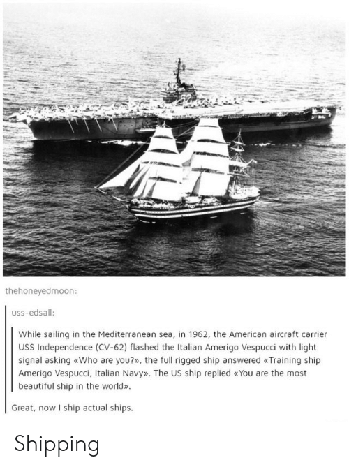 Italian Navy: thehoneyedmoon:  USS-edsall:  While sailing in the Mediterranean sea, in 1962, the American aircraft carrier  USS Independence (CV-62) flashed the Italian Amerigo Vespucci with light  signal asking «Who are you?», the full rigged ship answered «Training ship  Amerigo Vespucci, Italian Navy». The US ship replied «You are the most  beautiful ship in the world»  Great, now I ship actual ships Shipping