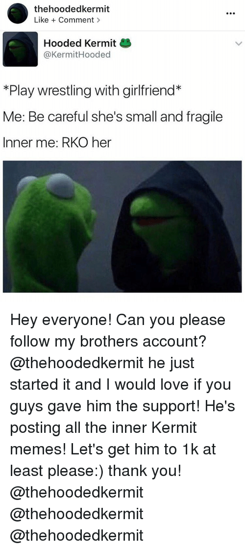 Kermit Meme: thehoodedkermit  Like Comment  Hooded Kermit  @Kermit Hooded  *Play wrestling with girlfriend*  Me: Be careful she's small and fragile  Inner me: RKO her Hey everyone! Can you please follow my brothers account? @thehoodedkermit he just started it and I would love if you guys gave him the support! He's posting all the inner Kermit memes! Let's get him to 1k at least please:) thank you! @thehoodedkermit @thehoodedkermit @thehoodedkermit