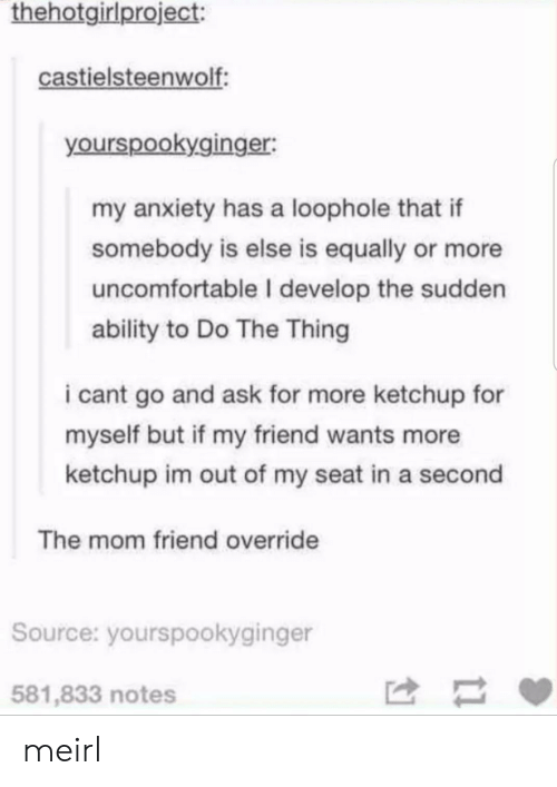 Do The Thing: thehotgirlproject:  castielsteenwolf  yourspookyginger:  my anxiety has a loophole that if  somebody is else is equally or more  uncomfortable I develop the sudden  ability to Do The Thing  i cant go and ask for more ketchup for  myself but if my friend wants more  ketchup im out of my seat in a second  The mom friend override  Source: yourspookyginger  581,833 notes meirl