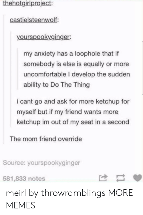 Do The Thing: thehotgirlproject:  castielsteenwolf  yourspookyginger:  my anxiety has a loophole that if  somebody is else is equally or more  uncomfortable I develop the sudden  ability to Do The Thing  i cant go and ask for more ketchup for  myself but if my friend wants more  ketchup im out of my seat in a second  The mom friend override  Source: yourspookyginger  581,833 notes meirl by throwramblings MORE MEMES
