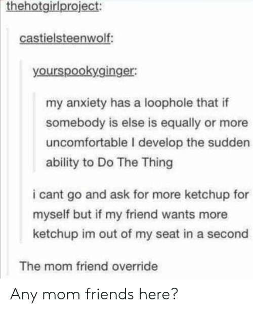 Do The Thing: thehotgirlproject:  castielsteenwolf:  yourspookyginger:  my anxiety has a loophole that if  somebody is else is equally or more  uncomfortable I develop the sudden  ability to Do The Thing  i cant go and ask for more ketchup for  myself but if my friend wants more  ketchup im out of my seat in a second  The mom friend override Any mom friends here?