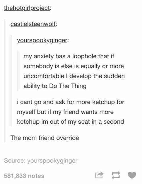 Do The Thing: thehotgirlproject:  castielsteenwolf:  yourspookyginger:  my anxiety has a loophole that if  somebody is else is equally or more  uncomfortable I develop the sudden  ability to Do The Thing  i cant go and ask for more ketchup for  myself but if my friend wants more  ketchup im out of my seat in a second  The mom friend override  Source: yourspookyginger  581,833 notes