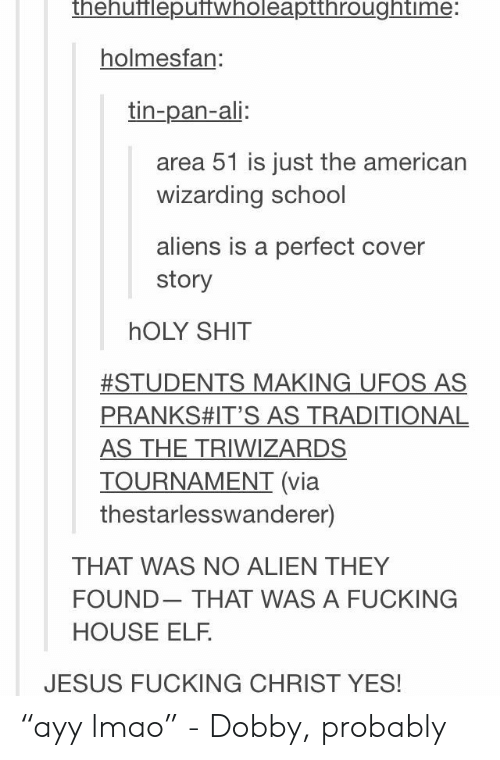 """Ayy LMAO: thehufflepuffwholeaptthroughtime:  holmesfan:  tin-pan-ali:  area 51 is just the american  wizarding school  aliens is a perfect cover  story  hOLY SHIT  #STUDENTS MAKING UFOS AS  PRANKS#IT'S AS TRADITIONAL  AS THE TRIWIZARDS  TOURNAMENT (via  thestarlesswanderer)  THAT WAS NO ALIEN THEY  FOUND  THAT WAS A FUCKING  HOUSE ELF.  JESUS FUCKING CHRIST YES! """"ayy lmao"""" - Dobby, probably"""