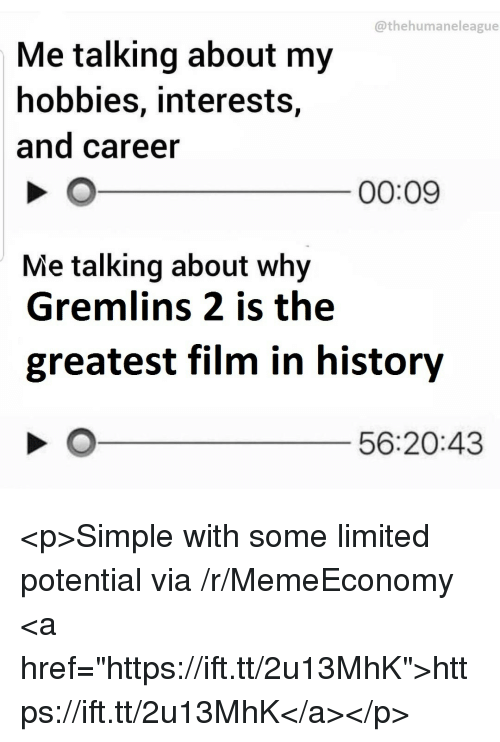 """History, Limited, and Film: @thehumaneleague  Me talking about my  hobbies, interests,  and career  00:09  Me talking about why  Gremlins 2 is the  greatest film in history  56:20:43 <p>Simple with some limited potential via /r/MemeEconomy <a href=""""https://ift.tt/2u13MhK"""">https://ift.tt/2u13MhK</a></p>"""
