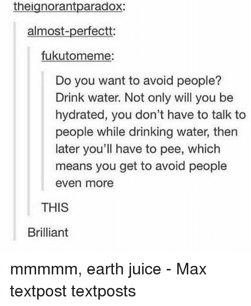 Drinking, Juice, and Memes: theignorantparadox:  almost-perfectt:  fukutomeme  Do you want to avoid people?  Drink water. Not only will you be  hydrated, you don't have to talk to  people while drinking water, then  later you'll have to pee, which  means you get to avoid people  even more  THIS  Brilliant mmmmm, earth juice - Max textpost textposts