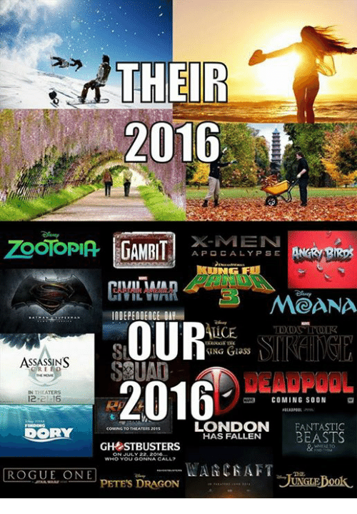 moana: THEIR  2016  X-MEN  APO CALYPSE ANGRY  MOANA  UCEDO  ING Glass  ASSASSINS  DEADPOOL  2016  IN THEATERS  12 16-  COMING SOON  LONDON EANTASTIC  HAS FALLEN BEASTS  COMING TO THEAT  GHSTBUSTERS  WHO YoU GONNA CALL  ROGUE ONE  PETES DRAGON