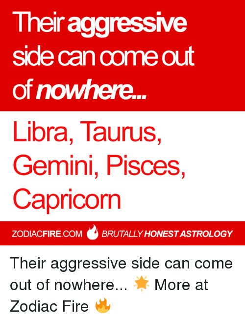 Gemini: Their aggressMe  side can come out  of nowhere.  Libra, Taurus  Gemini, Pisces,  Capricorn  ZODIACFIRE.COM BRUTALLY HONESTASTROLOGY Their aggressive side can come out of nowhere... 🌟  More at Zodiac Fire 🔥