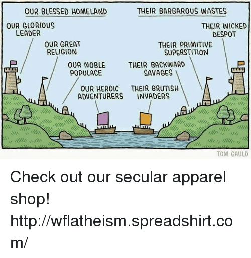 Blessed, Memes, and Savage: THEIR BARBAROUS WASTES  OUR BLESSED HOMELAND  OUR GLOAIOUS  THEIR WICKED  LEADER  DESPOT  OUR GREAT  THEIR PRIMITIVE  RELIGION  SUPERSTITION  OUR NOBLE THEIR BACKWARD  SAVAGES  POPULACE  OUR HEROIC THEIR BRUTISH  ADVENTURERS  INVADERS  TOM GAULD Check out our secular apparel shop! http://wflatheism.spreadshirt.com/