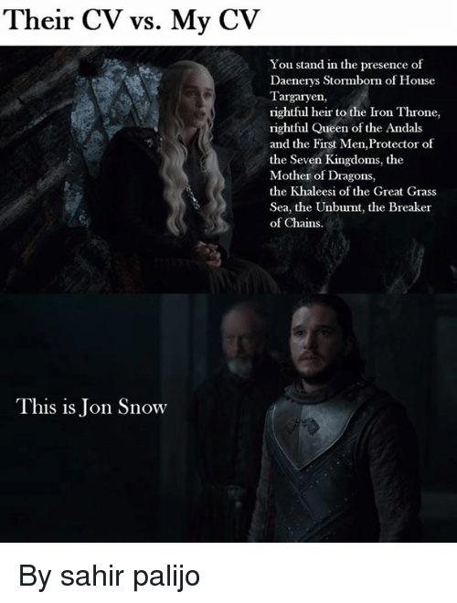 Grasse: Their CV vs. My CV  You stand in the presence of  Daenerys Stormborn of House  Targaryen,  rightful heir to the Iron Throne,  rightful Queen of the Andals  and the First Men,Protector of  the Seven Kingdoms, the  Mother of Dragons,  the Khaleesi of the Great Grass  Sea, the Unburnt, the Breaker  of Chains.  This is Jon Snow By sahir palijo
