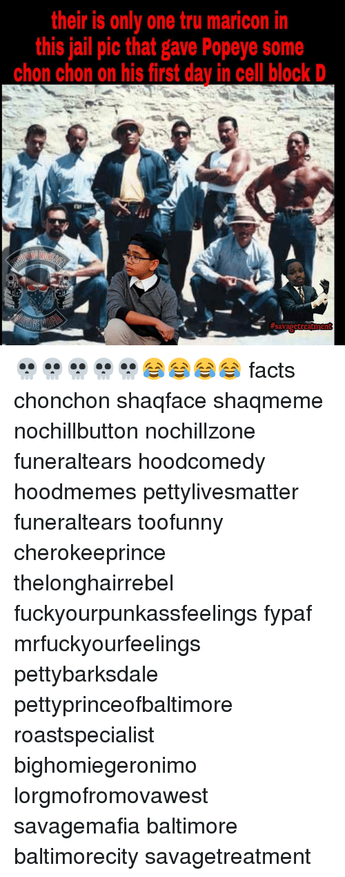 Facts, Jail, and Memes: their is only one tru maricon in  this jail pic that gave Popeye some  chon chon on his first day in cell block D  savage treatmen 💀💀💀💀💀😂😂😂😂 facts chonchon shaqface shaqmeme nochillbutton nochillzone funeraltears hoodcomedy hoodmemes pettylivesmatter funeraltears toofunny cherokeeprince thelonghairrebel fuckyourpunkassfeelings fypaf mrfuckyourfeelings pettybarksdale pettyprinceofbaltimore roastspecialist bighomiegeronimo lorgmofromovawest savagemafia baltimore baltimorecity savagetreatment