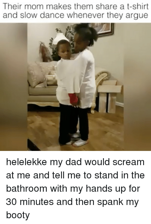 spankings: Their mom makes them share a t-shirt  and slow dance whenever they argue helelekke my dad would scream at me and tell me to stand in the bathroom with my hands up for 30 minutes and then spank my booty