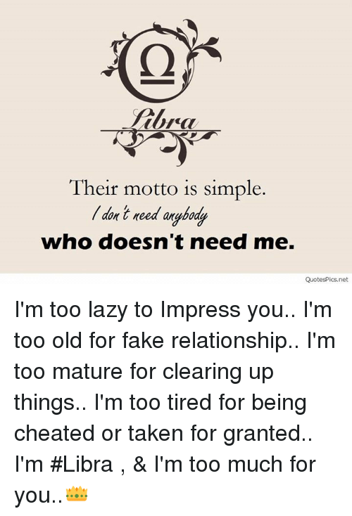 taken for granted: Their motto is simple.  who doesn't need me.  QuotesPics.net I'm too lazy to Impress you.. I'm too old for fake relationship.. I'm too mature for clearing up things.. I'm too tired for being cheated or taken for granted..  I'm #Libra , & I'm too much for you..👑