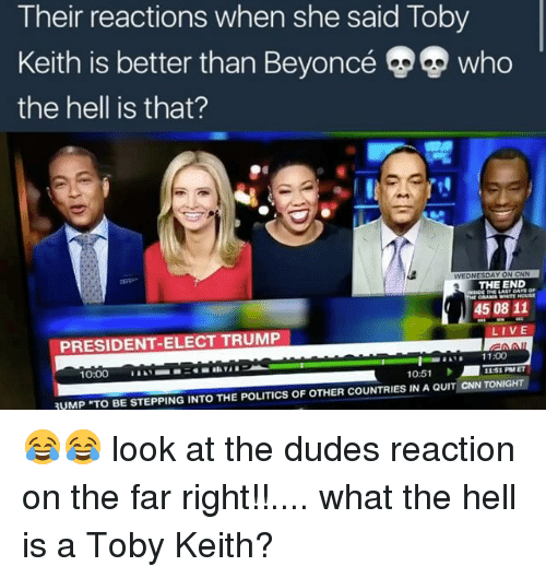 """toby keith: Their reactions when she said Toby  Keith is better than Beyoncé Who  the hell is that?  THE END  DAMA WHITEHOUSE  45 08 11  LIVE  PRESIDENT-ELECT TRUMP  11:00  1151 PM ET  10:00  10:51  VMP """"TO BE STEPPING INTO THE POLITICS OF OTHER COUNTRIES IN A QUIT CNN TONIGHT 😂😂 look at the dudes reaction on the far right!!.... what the hell is a Toby Keith?"""