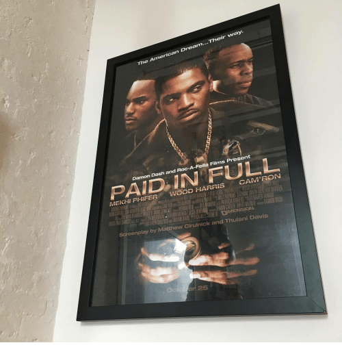 Damon: ...Their way.  The American Dream  fs  Damon Dash and Roc-A-Fella Films Present  PAID IN FULL  MEKHI PHIFER WOOD HARRIS CAM'RON  Screenplay by Matthew Cirulnic  k and Thulani Davis