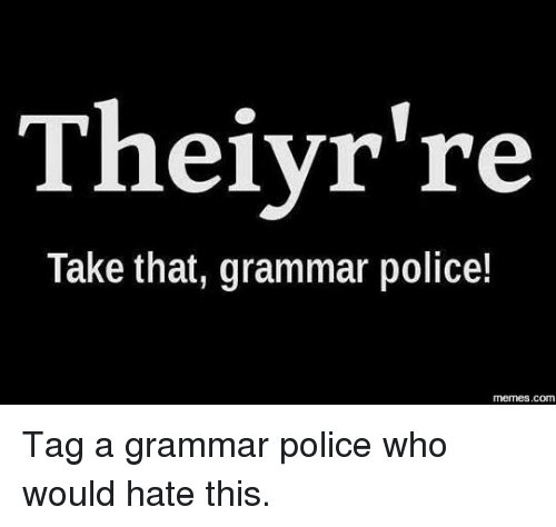 Memes, Police, and Tagged: Theiyr're  Take that, grammar police!  COM Tag a grammar police who would hate this.