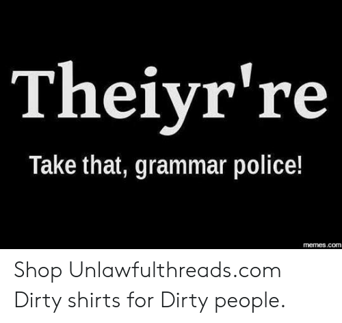 grammar police: Theiyr're  Take that, grammar police!  memes.com Shop Unlawfulthreads.com  Dirty shirts for Dirty people.