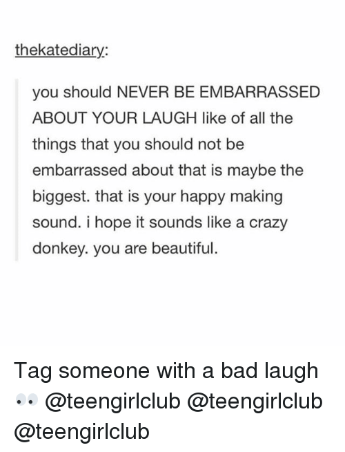 Bad, Beautiful, and Crazy: thekatediary:  you should NEVER BE EMBARRASSED  ABOUT YOUR LAUGH like of all the  things that you should not be  embarrassed about that is maybe the  biggest. that is your happy making  sound. i hope it sounds like a crazy  donkey. you are beautiful Tag someone with a bad laugh 👀 @teengirlclub @teengirlclub @teengirlclub