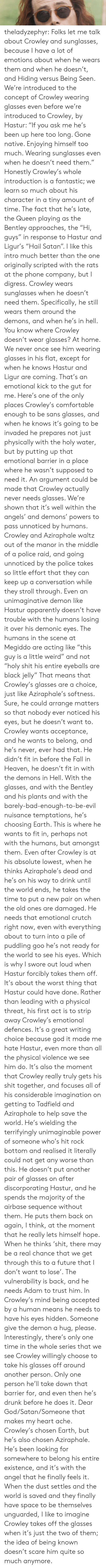"Holy Water: theladyzephyr:  Folks let me talk about Crowley and sunglasses, because I have a lot of emotions about when he wears them and when he doesn't, and Hiding versus Being Seen. We're introduced to the concept of Crowley wearing glasses even before we're introduced to Crowley, by Hastur: ""If you ask me he's been up here too long. Gone native. Enjoying himself too much. Wearing sunglasses even when he doesn't need them."" Honestly Crowley's whole introduction is a fantastic; we learn so much about his character in a tiny amount of time. The fact that he's late, the Queen playing as the Bentley approaches, the ""Hi, guys"" in response to Hastur and Ligur's ""Hail Satan"". I like this intro much better than the one originally scripted with the rats at the phone company, but I digress. Crowley wears sunglasses when he doesn't need them. Specifically, he still wears them around the demons, and when he's in hell. You know where Crowley doesn't wear glasses? At home. We never once see him wearing glasses in his flat, except for when he knows Hastur and Ligur are coming. That's an emotional kick to the gut for me. Here's one of the only places Crowley's comfortable enough to be sans glasses, and when he knows it's going to be invaded he prepares not just physically with the holy water, but by putting up that emotional barrier in a place where he wasn't supposed to need it. An argument could be made that Crowley actually never needs glasses. We're shown that it's well within the angels' and demons' powers to pass unnoticed by humans. Crowley and Aziraphale waltz out of the manor in the middle of a police raid, and going unnoticed by the police takes so little effort that they can keep up a conversation while they stroll through. Even an unimaginative demon like Hastur apparently doesn't have trouble with the humans losing it over his demonic eyes. The humans in the scene at Megiddo are acting like ""this guy is a little weird"" and not ""holy shit his entire eyeballs are black jelly"" That means that Crowley's glasses are a choice, just like Aziraphale's softness. Sure, he could arrange matters so that nobody ever noticed his eyes, but he doesn't want to. Crowley wants acceptance, and he wants to belong, and he's never, ever had that. He didn't fit in before the Fall in Heaven, he doesn't fit in with the demons in Hell. With the glasses, and with the Bentley and his plants and with the barely-bad-enough-to-be-evil nuisance temptations, he's choosing Earth. This is where he wants to fit in, perhaps not with the humans, but amongst them. Even after Crowley is at his absolute lowest, when he thinks Aziraphale's dead and he's on his way to drink until the world ends, he takes the time to put a new pair on when the old ones are damaged. He needs that emotional crutch right now, even with everything about to turn into a pile of puddling goo he's not ready for the world to see his eyes. Which is why I swore out loud when Hastur forcibly takes them off. It's about the worst thing that Hastur could have done. Rather than leading with a physical threat, his first act is to strip away Crowley's emotional defences. It's a great writing choice because god it made me hate Hastur, even more than all the physical violence we see him do. It's also the moment that Crowley really truly gets his shit together, and focuses all of his considerable imagination on getting to Tadfield and Aziraphale to help save the world. He's wielding the terrifyingly unimaginable power of someone who's hit rock bottom and realised it literally could not get any worse than this. He doesn't put another pair of glasses on after discorporating Hastur, and he spends the majority of the airbase sequence without them. He puts them back on again, I think, at the moment that he really lets himself hope. When he thinks 'shit, there may be a real chance that we get through this to a future that I don't want to lose'. The vulnerability is back, and he needs Adam to trust him. In Crowley's mind being accepted by a human means he needs to have his eyes hidden. Someone give the demon a hug, please. Interestingly, there's only one time in the whole series that we see Crowley willingly choose to take his glasses off around another person. Only one person he'll take down that barrier for, and even then he's drunk before he does it. Dear God/Satan/Someone that makes my heart ache. Crowley's chosen Earth, but he's also chosen Aziraphale. He's been looking for somewhere to belong his entire existence, and it's with the angel that he finally feels it. When the dust settles and the world is saved and they finally have space to be themselves unguarded, I like to imagine Crowley takes off the glasses when it's just the two of them; the idea of being known doesn't scare him quite so much anymore."