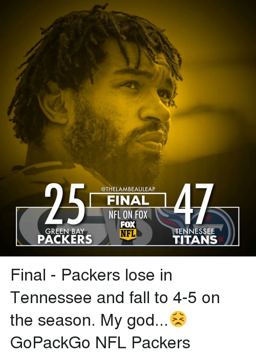 Packers Lose: @THELAMBEAULEAP  FINAL  NFL ON FOX  FOX  GREEN BAY  NFL  PACKERS  TENNESSEE  TITANS Final - Packers lose in Tennessee and fall to 4-5 on the season. My god...😣 GoPackGo NFL Packers