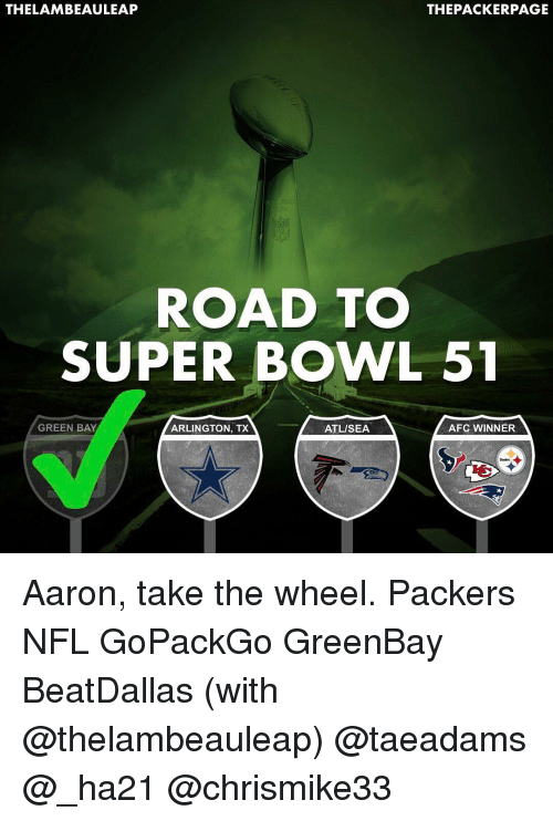 Greenbay: THELAMBEAULEAP  THE PACKERPAGE  ROAD TO  SUPER BOWL 51  A AFC WINNER  GREEN BAY  ATL/SEA  ARLINGTON, TX Aaron, take the wheel. Packers NFL GoPackGo GreenBay BeatDallas (with @thelambeauleap) @taeadams @_ha21 @chrismike33