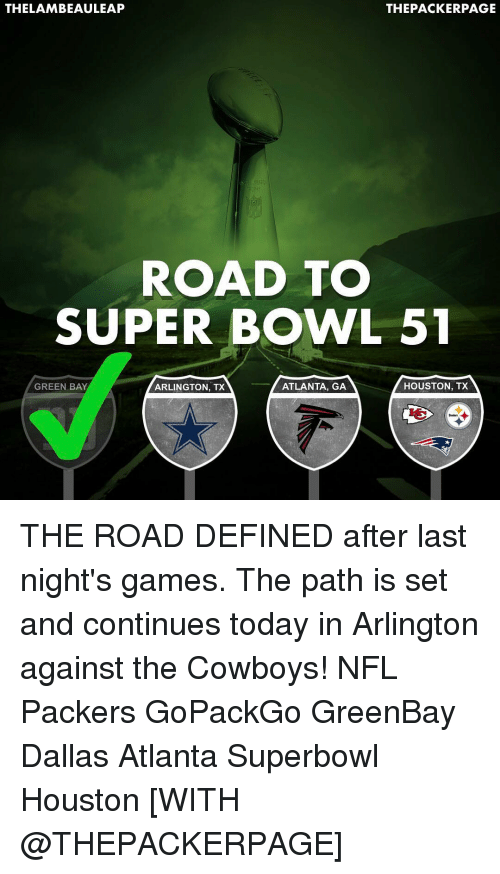 Memes, Super Bowl, and Bowling: THELAMBEAULEAP  THE PACKERPAGE  ROAD TO  SUPER BOWL 51  ATLANTA, GA  GREEN BAY  HOUSTON, TX  ARLINGTON, TX THE ROAD DEFINED after last night's games. The path is set and continues today in Arlington against the Cowboys! NFL Packers GoPackGo GreenBay Dallas Atlanta Superbowl Houston [WITH @THEPACKERPAGE]