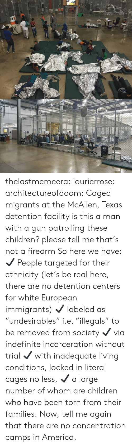 """concentration camps: thelastmemeera: laurierrose:  architectureofdoom:  Caged migrants at the McAllen, Texas detention facility    is this a man with a gun patrolling these children? please tell me that's not a firearm   So here we have:  ✔  People targeted for their ethnicity (let's be real here, there are no detention centers for white European immigrants)  ✔  labeled as """"undesirables"""" i.e. """"illegals"""" to be removed from society  ✔  via indefinite incarceration without trial  ✔  with inadequate living conditions, locked in literal cages no less,  ✔ a large number of whom are children who have been torn from their families. Now, tell me again that there are no concentration camps in America."""
