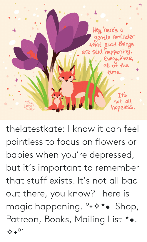 Flowers: thelatestkate:  I know it can feel pointless to focus on flowers or babies when you're depressed, but it's important to remember that stuff exists. It's not all bad out there, you know? There is magic happening. °˖✧*•  Shop, Patreon, Books, Mailing List *•. ✧˖°`