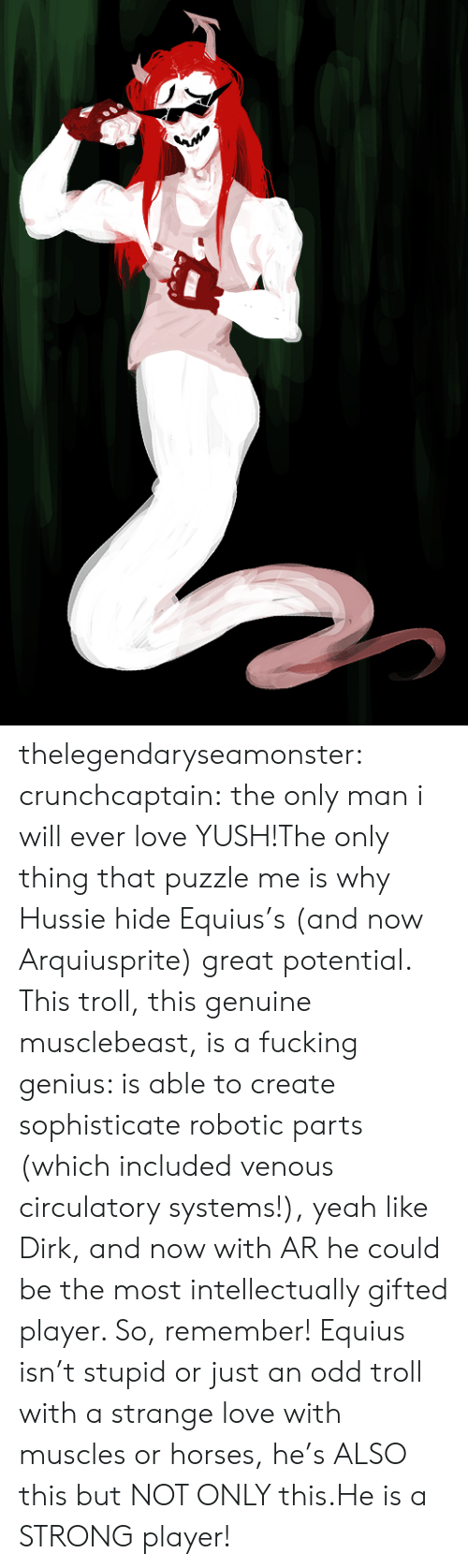 Robotic: thelegendaryseamonster: crunchcaptain:  the only man i will ever love  YUSH!The only thing that puzzle me is why Hussie hide Equius's (and now Arquiusprite) great potential. This troll, this genuine musclebeast, is a fucking genius: is able to create sophisticate robotic parts (which included venous circulatory systems!), yeah like Dirk, and now with AR he could be the most intellectually gifted player. So, remember! Equius isn't stupid or just an odd troll with a strange love with muscles or horses, he's ALSO this but NOT ONLY this.He is a STRONG player!