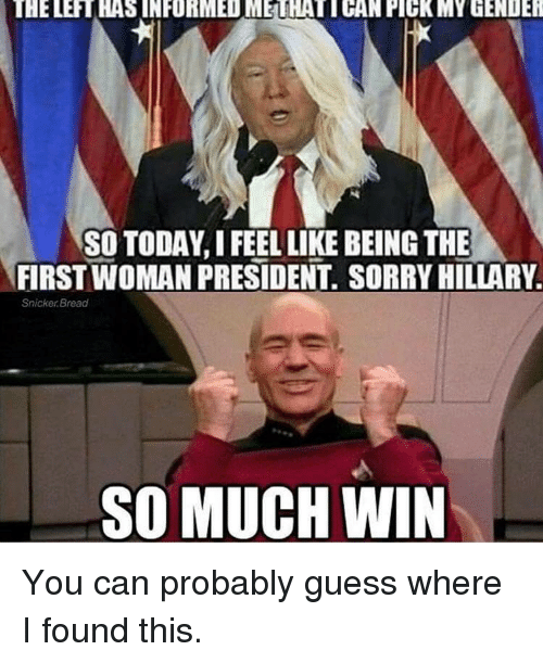 Stupid Liberals: THELERTHAS INFORMEDMETHATICAN PICKMY GENDER  SO TODAY, I FEEL LIKE BEING THE  FIRST WOMAN PRESIDENT. SORRY HILLARY  Snicker Bread  SO MUCH WIN You can probably guess where I found this.