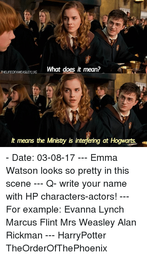Rickman: THELFEOFAWEASLEYING  What does it mean?  lt means the Ministry is interfering at Hogwarts - Date: 03-08-17 --- Emma Watson looks so pretty in this scene --- Q- write your name with HP characters-actors! --- For example: Evanna Lynch Marcus Flint Mrs Weasley Alan Rickman --- HarryPotter TheOrderOfThePhoenix