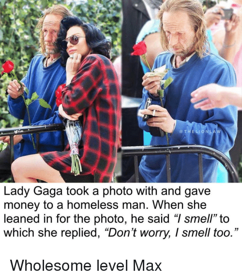 "Homeless, Lady Gaga, and Money: @THELIONLA  Lady Gaga took a photo with and gave  money to a homeless man. When she  leaned in for the photo, he said ""I smell"" to  which she replied, ""Don't worry, I smell too."" Wholesome level Max"