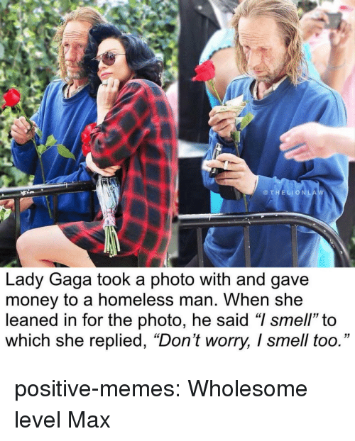 "Lady Gaga: @THELIONLA  Lady Gaga took a photo with and gave  money to a homeless man. When she  leaned in for the photo, he said ""I smell"" to  which she replied, ""Don't worry, I smell too."" positive-memes:  Wholesome level Max"