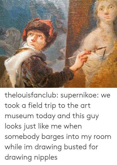 Field Trip: thelouisfanclub: supernikoe:  we took a field trip to the art museum today and this guy looks just like me when somebody barges into my room while im drawing  busted for drawing nipples