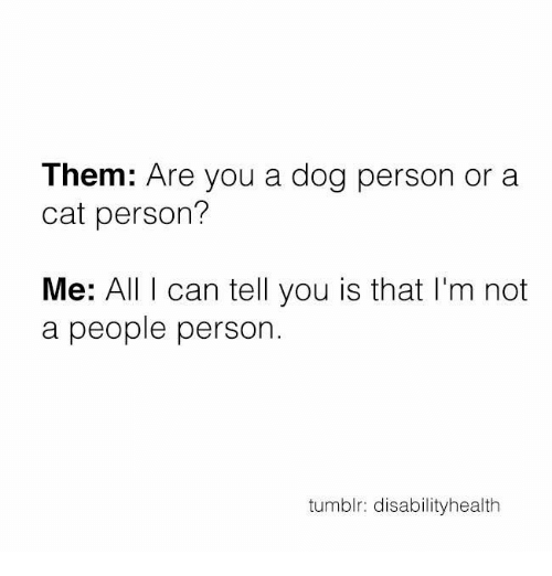 Memes, 🤖, and  Dog Person: Them: Are you a dog person or a  cat person?  Me: All I can tell you is that I'm not  a people person.  tumblr: disabilityhealth