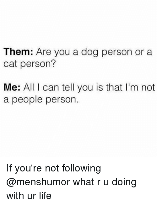 Life, Girl Memes, and Personal: Them: Are you a dog person or a  cat person?  Me: All I can tell you is that I'm not  a people person If you're not following @menshumor what r u doing with ur life