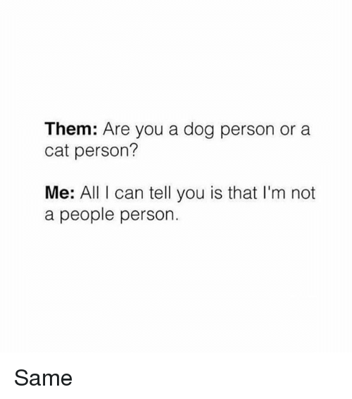 Memes, 🤖, and Personal: Them: Are you a dog person or a  cat person?  Me: All I can tell you is that I'm not  a people person. Same
